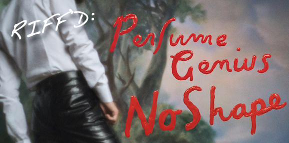 RIFF'd: Perfume Genius' 'No Shape'
